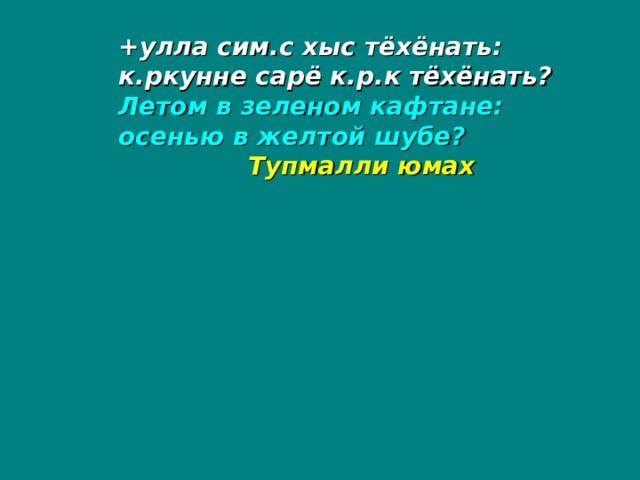 +улла сим.с хыс тёхёнать: к.ркунне сарё к.р.к тёхёнать? Летом в зеленом кафтане: осенью в желтой шубе?  Тупмалли юмах