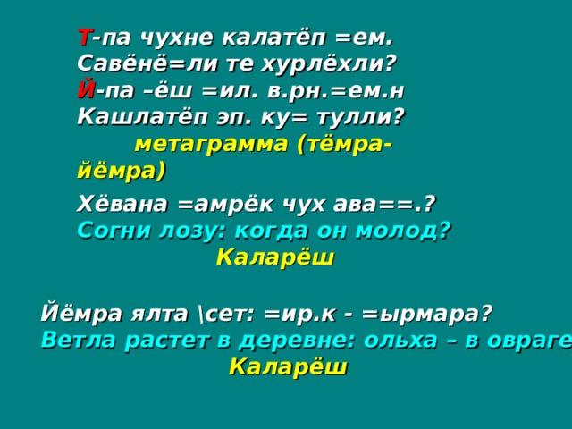 Т -па чухне калатёп =ем. Савёнё=ли те хурлёхли? Й -па –ёш =ил. в.рн.=ем.н Кашлатёп эп. ку= тулли?  метаграмма (тёмра-йёмра) Хёвана =амрёк чух ава==.? Согни лозу: когда он молод?  Каларёш Йёмра ялта \сет: =ир.к - =ырмара? Ветла растет в деревне: ольха – в овраге?   Каларёш