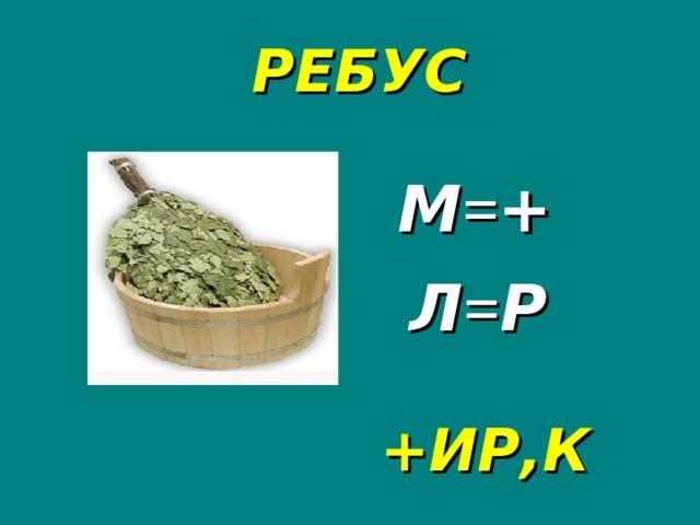 РЕБУС М = + Л = Р +ИР,К