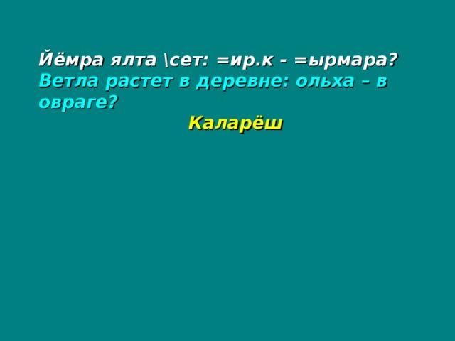 Йёмра ялта \сет: =ир.к - =ырмара? Ветла растет в деревне: ольха – в овраге?   Каларёш