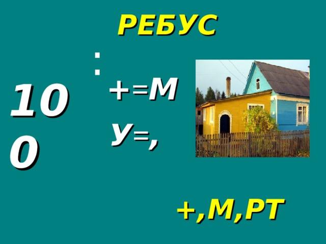 РЕБУС : + = М 100 У = , +,М,РТ