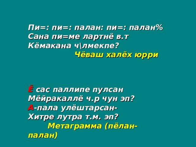 Пи=: пи=: палан: пи=: палан% Сана пи=ме лартнё в.т Кёмакана ч\лмекпе?   Чёваш халёх юрри  Ё сас паллипе пулсан Мёйракаллё ч.р чун эп? А -пала улёштарсан- Хитре лутра т.м. эп?  Метаграмма (пёлан-палан)