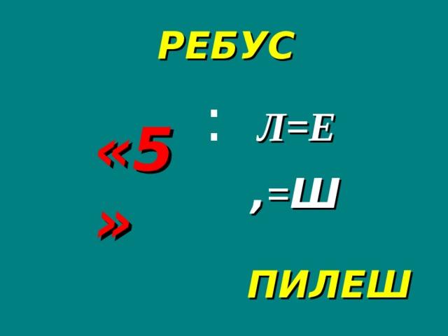 РЕБУС :  Л=Е «5» , = Ш ПИЛЕШ