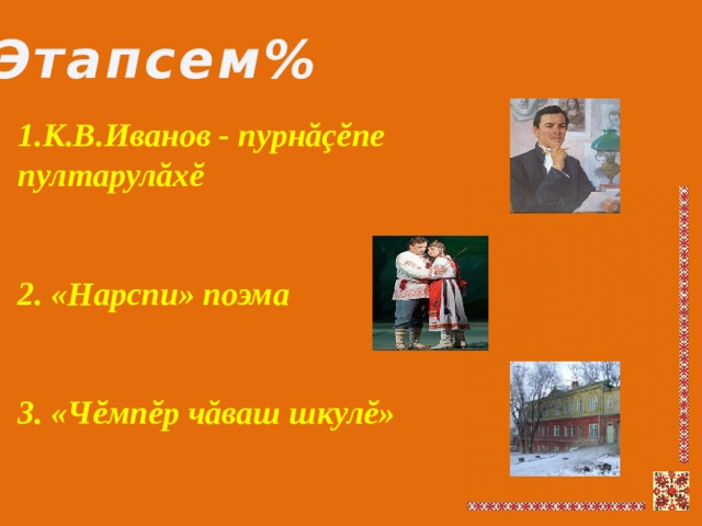 Этапсем% 1.К.В.Иванов - пурнăçĕпе пултарулăхĕ   2. «Нарспи» поэма   3. «Чĕмпĕр чăваш шкулĕ»