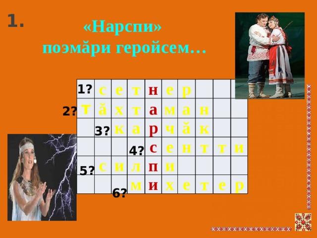 1. «Нарспи»  поэмăри геройсем… 1? т с ă е т х т к н а а с е м р р и л с ч а е м н ă п и к и н т х е т т и е р 2? 3? 4? 5? 6?