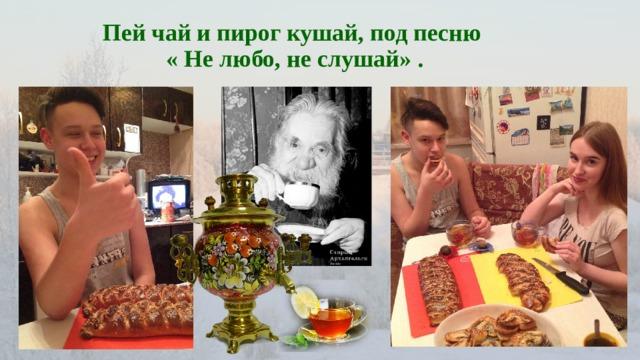 Пей чай и пирог кушай, под песню  « Не любо, не слушай» .