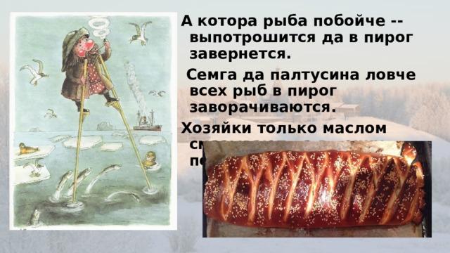 А котора рыба побойче -- выпотрошится да в пирог завернется.  Семга да палтусина ловче всех рыб в пирог заворачиваются. Хозяйки только маслом смазывают да в печку подсаживают….