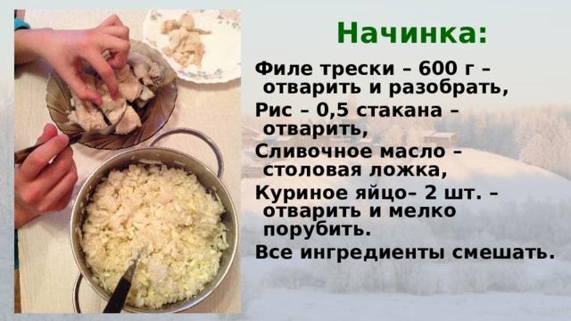 Начинка: Филе трески – 600 г –отварить и разобрать, Рис – 0,5 стакана –отварить, Сливочное масло –столовая ложка, Куриное яйцо– 2 шт. –отварить и мелко порубить. Все ингредиенты смешать.