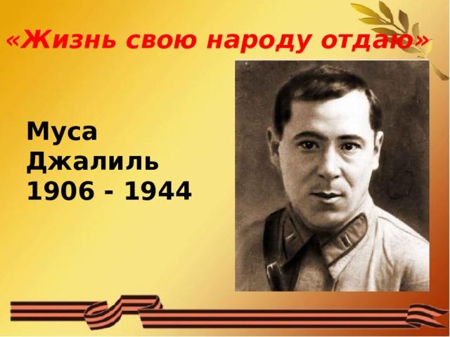 «Жизнь свою народу отдаю» Муса Джалиль 1906 - 1944