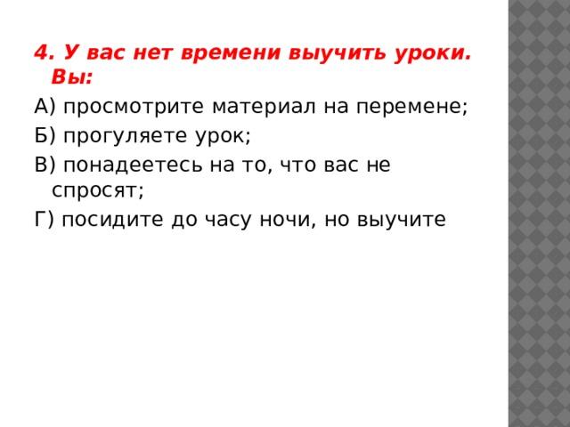 4. У вас нет времени выучить уроки. Вы: А) просмотрите материал на перемене; Б) прогуляете урок; В) понадеетесь на то, что вас не спросят; Г) посидите до часу ночи, но выучите