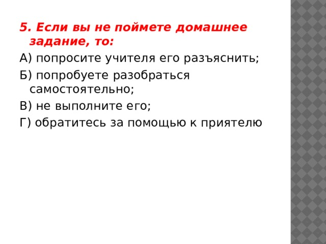 5. Если вы не поймете домашнее задание, то: А) попросите учителя его разъяснить; Б) попробуете разобраться самостоятельно; В) не выполните его; Г) обратитесь за помощью к приятелю