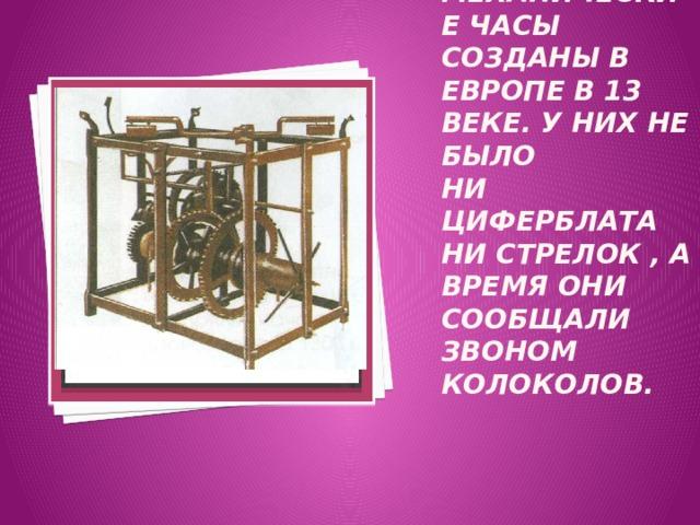 Вставка рисунка Механические часы созданы в Европе в 13 веке. У них не было  ни циферблата ни стрелок , а время они сообщали звоном колоколов.