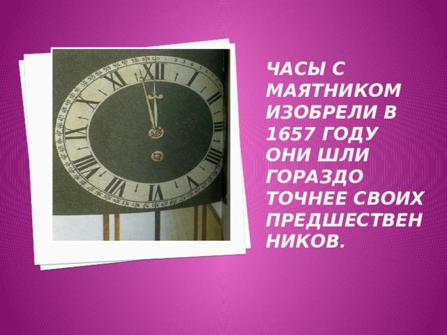 Часы с маятником изобрели в 1657 году они шли гораздо точнее своих предшественников .