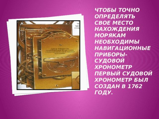 Чтобы точно определять свое место нахождения морякам необходимы навигационные приборы- Судовой хронометр  Первый судовой хронометр был создан в 1762 году.