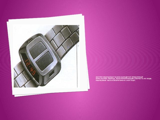 Внутри кварцевых часов находится крошечный кристаллик кварца, контролирующий скорость их хода.  Кварцевые часы изобретены в 1929 году.