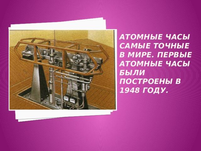 Атомные часы самые точные в мире. Первые атомные часы были построены в 1948 году.