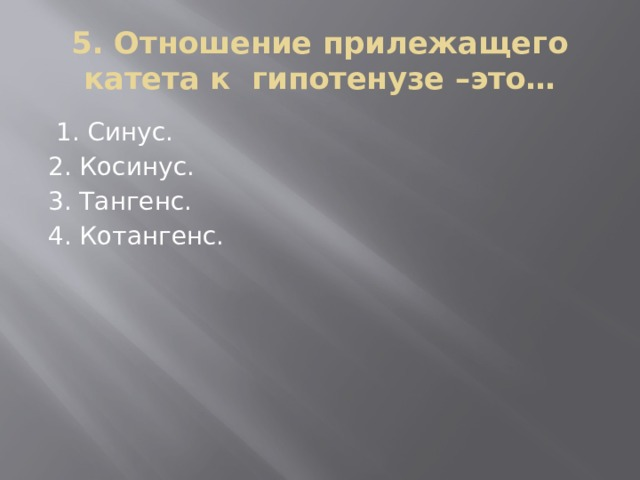 5. Отношение прилежащего катета к гипотенузе –это…  1. Синус. 2. Косинус. 3. Тангенс. 4. Котангенс.