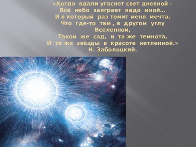«Когда вдали угаснет свет дневной –  Всё небо заиграет надо мной…  И в который раз томит меня мечта,  Что где-то там , в другом углу Вселенной,  Такой же сад, и та же темнота,  И те же звёзды в красоте нетленной.»  Н. Заболоцкий.