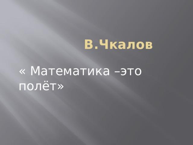 В.Чкалов « Математика –это полёт»