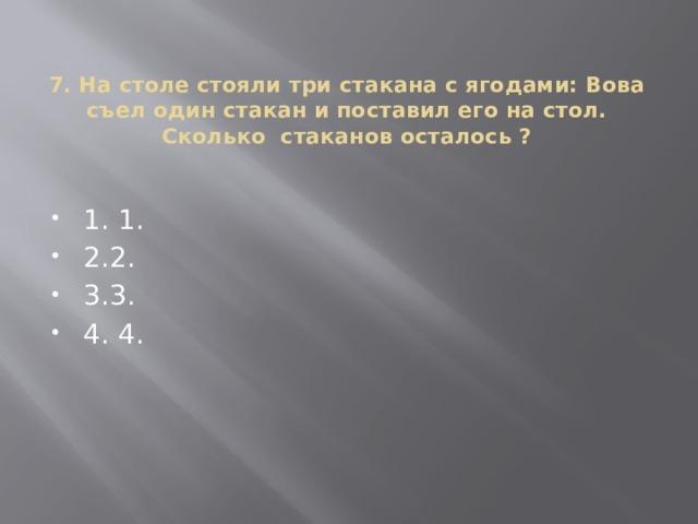 7. На столе стояли три стакана с ягодами: Вова съел один стакан и поставил его на стол. Сколько стаканов осталось ?