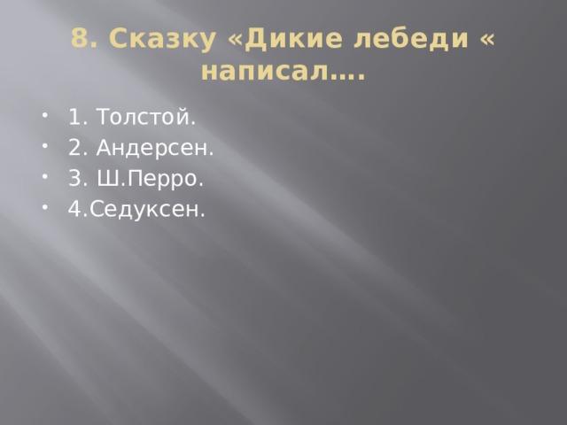 8. Сказку «Дикие лебеди « написал….