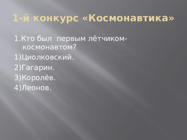 1-й конкурс «Космонавтика» 1.Кто был первым лётчиком- космонавтом? 1)Циолковский. 2)Гагарин. 3)Королёв. 4)Леонов.