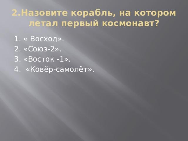 2.Назовите корабль, на котором летал первый космонавт? 1. « Восход». 2. «Союз-2». 3. «Восток -1». 4. «Ковёр-самолёт».
