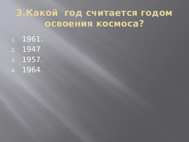 3.Какой год считается годом освоения космоса?