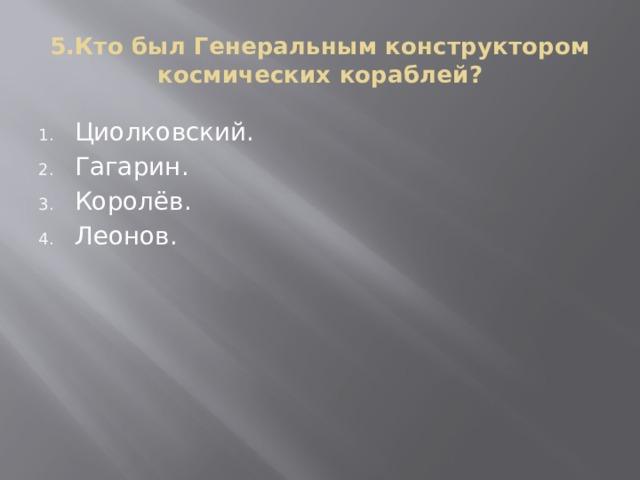 5.Кто был Генеральным конструктором космических кораблей?