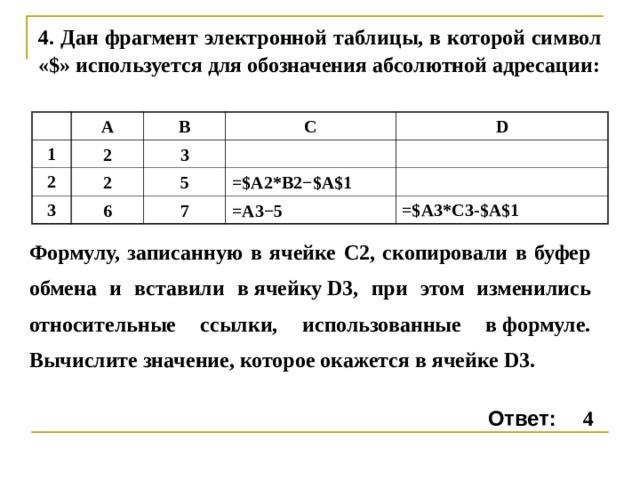4. Дан фрагмент электронной таблицы, в которой символ «$» используется для обозначения абсолютной адресации: A 1 2 B 2 C 2 3 3 D 5 6 =$A2*B2−$A$1 7 =A3−5 =$А3*С3- $A $ 1 Формулу, записанную в ячейке С2, скопировали в буфер обмена и вставили вячейкуD3, при этом изменились относительные ссылки, использованные вформуле. Вычислите значение, которое окажется в ячейкеD3. 4 Ответ: