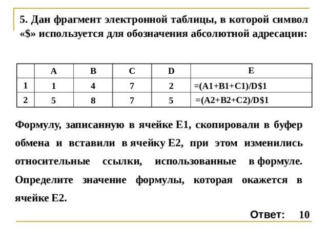 5 . Дан фрагмент электронной таблицы, в которой символ «$» используется для обозначения абсолютной адресации: A 1 1 2 B 5 C 4 7 D 8 E 7 2 =(A1+B1+C1)/D$1 5 =(A 2 +B 2 +C 2 )/D$1 Формулу, записанную в ячейкеE1, скопировали в буфер обмена и вставили вячейкуE2, при этом изменились относительные ссылки, использованные вформуле. Определите значение формулы, которая окажется в ячейкеE2. Ответ: 10