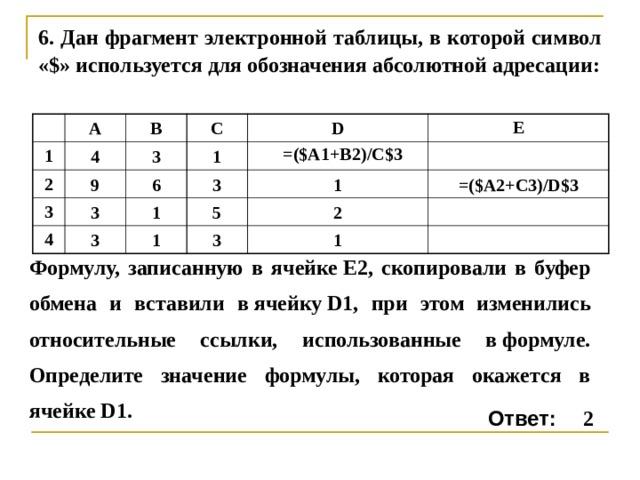 6 . Дан фрагмент электронной таблицы, в которой символ «$» используется для обозначения абсолютной адресации: 1 A 4 2 B 3 3 9 C 1 3 4 6 D 1 E 3 3 5 1 1 =($A2+C3)/D$3 3 2 1 =($A 1 + B2 )/ C $3 Формулу, записанную в ячейкеE2, скопировали в буфер обмена и вставили вячейкуD1, при этом изменились относительные ссылки, использованные вформуле. Определите значение формулы, которая окажется в ячейкеD1. 2 Ответ: