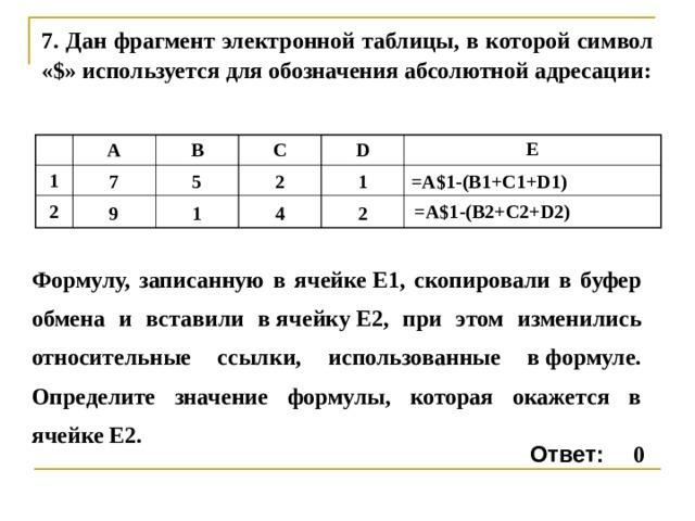 7 . Дан фрагмент электронной таблицы, в которой символ «$» используется для обозначения абсолютной адресации: A 1 7 2 B 9 C 5 2 D 1 E 4 1 =A$1 - (B1+C1+D1) 2 =A$1 - (B 2 +C 2 +D 2 ) Формулу, записанную в ячейкеE1, скопировали в буфер обмена и вставили вячейкуE2, при этом изменились относительные ссылки, использованные вформуле. Определите значение формулы, которая окажется в ячейкеE2. Ответ: 0