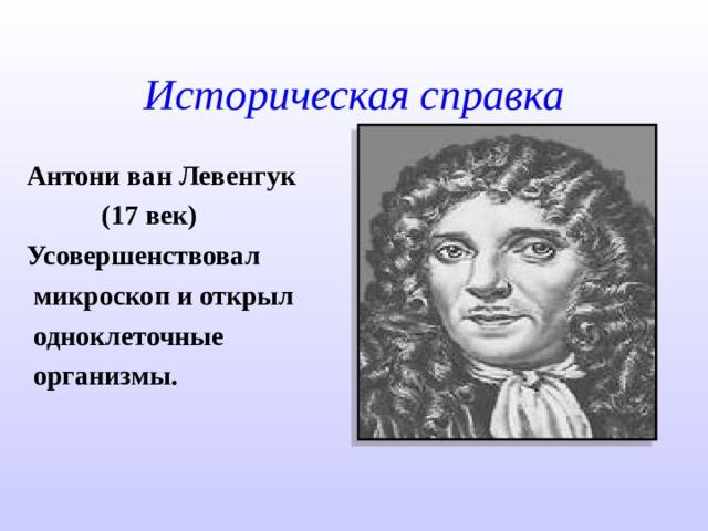 Историческая справка Антони ван Левенгук  (17 век) Усовершенствовал  микроскоп и открыл  одноклеточные  организмы.