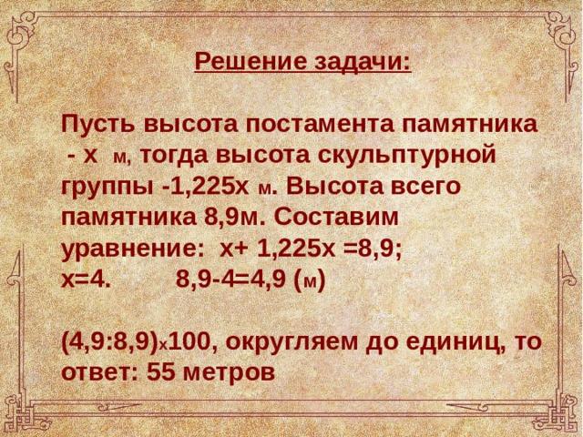 Решение задачи:  Пусть высота постамента памятника - х м, тогда высота скульптурной группы -1,225х м . Высота всего памятника 8,9м. Составим уравнение: х+ 1,225х =8,9; х=4. 8,9-4=4,9 ( м )  (4,9:8,9) х 100, округляем до единиц, то ответ: 55 метров