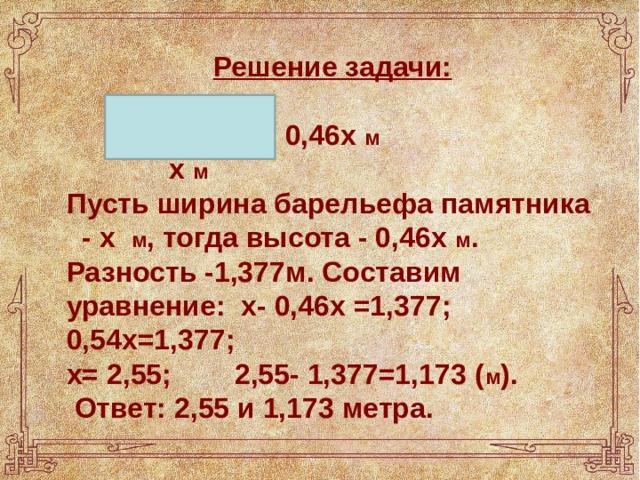 Решение задачи:  0,46х м  х м Пусть ширина барельефа памятника - х м , тогда высота - 0,46х м . Разность -1,377м. Составим уравнение: х- 0,46х =1,377; 0,54х=1,377; х= 2,55; 2,55- 1,377=1,173 ( м ).  Ответ: 2,55 и 1,173 метра.