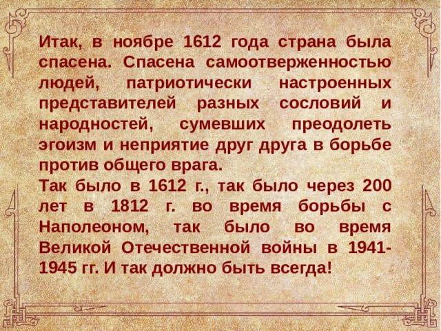 Итак, в ноябре 1612 года страна была спасена. Спасена самоотверженностью людей, патриотически настроенных представителей разных сословий и народностей, сумевших преодолеть эгоизм и неприятие друг друга в борьбе против общего врага. Так было в 1612 г., так было через 200 лет в 1812 г. во время борьбы с Наполеоном, так было во время Великой Отечественной войны в 1941-1945 гг. И так должно быть всегда!