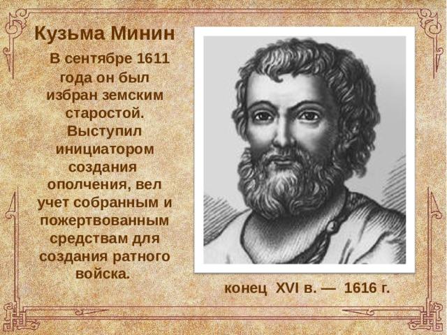 Кузьма Минин   В сентябре 1611 года он был избран земским старостой. Выступил инициатором создания ополчения, вел учет собранным и пожертвованным средствам для создания ратного войска. конец XVI в.— 1616 г.