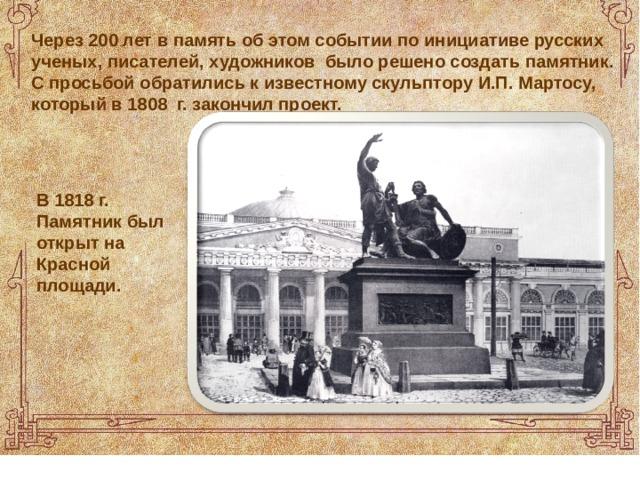 В 1818 г. Памятник был открыт на Красной площади. Через 200 лет в память об этом событии по инициативе русских ученых, писателей, художников было решено создать памятник. С просьбой обратились к известному скульптору И.П. Мартосу, который в 1808 г. закончил проект.