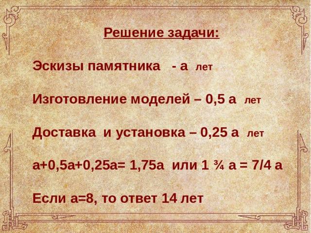 Решение задачи:  Эскизы памятника - а лет  Изготовление моделей – 0,5 а лет   Доставка и установка – 0,25 а лет  а+0,5а+0,25а= 1,75а или 1 ¾ а = 7/4 а  Если а=8, то ответ 14 лет
