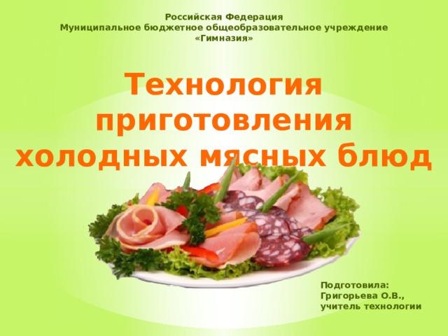Российская Федерация Муниципальное бюджетное общеобразовательное учреждение «Гимназия» Технология приготовления холодных мясных блюд Подготовила: Григорьева О.В., учитель технологии