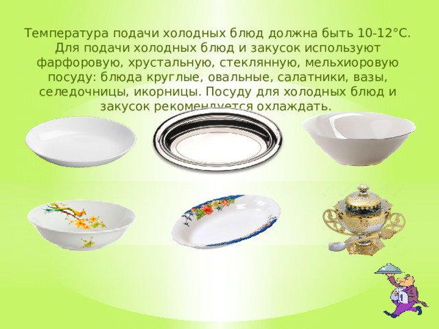 Температура подачи холодных блюд должна быть 10-12°С. Для подачи холодных блюд и закусок используют фарфоровую, хрустальную, стеклянную, мельхиоровую посуду: блюда круглые, овальные, салатники, вазы, селедочницы, икорницы. Посуду для холодных блюд и закусок рекомендуется охлаждать.