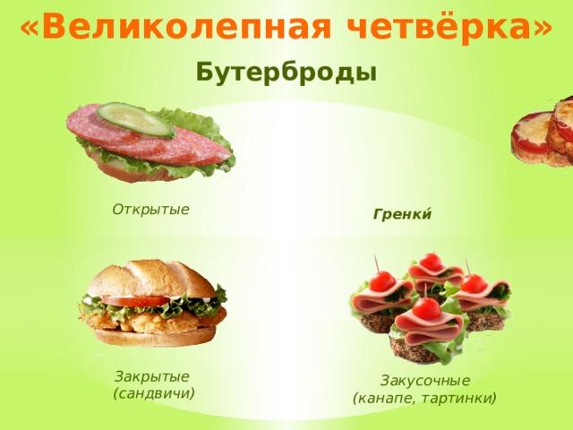 «Великолепная четвёрка» Бутерброды Открытые Гренки́ Закрытые (сандвичи) Закусочные (канапе, тартинки)