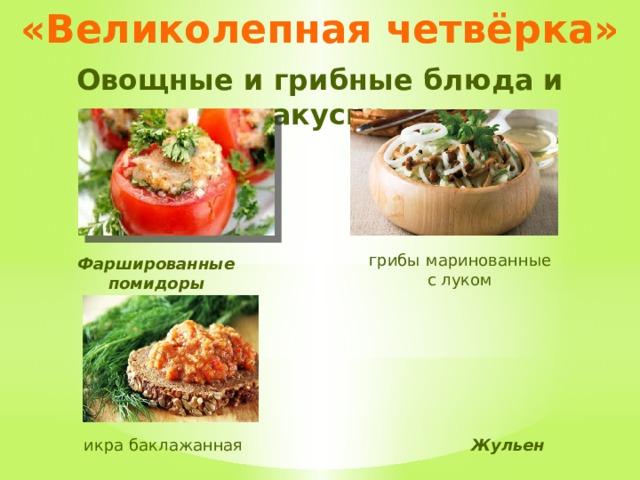 «Великолепная четвёрка» Овощные и грибные блюда и закуски грибы  маринованные с луком Фаршированные помидоры Жульен икра баклажанная
