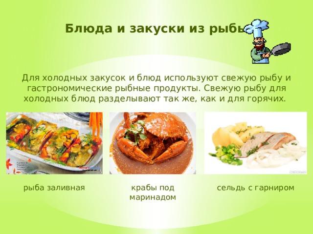 Блюда и закуски из рыбы Для холодных закусок и блюд используют свежую рыбу и гастрономические рыбные продукты. Свежую рыбу для холодных блюд разделывают так же, как и для горячих. сельдь с гарниром крабы под маринадом рыба заливная