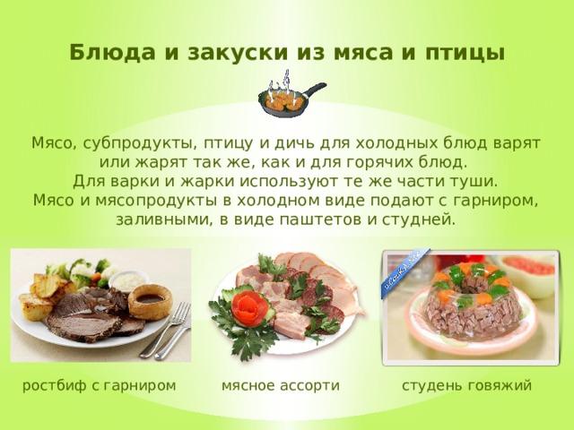 Блюда и закуски из мяса и птицы Мясо, субпродукты, птицу и дичь для холодных блюд варят или жарят так же, как и для горячих блюд. Для варки и жарки используют те же части туши. Мясо и мясопродукты в холодном виде подают с гарниром, заливными, в виде паштетов и студней. студень говяжий мясное ассорти ростбиф с гарниром