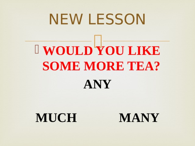 NEW LESSON WOULD YOU LIKE SOME MORE TEA? ANY  MUCH MANY