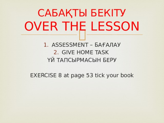 САБАҚТЫ БЕКІТУ  OVER THE LESSON ASSESSMENT – БАҒАЛАУ GIVE HOME TASK ҮЙ ТАПСЫРМАСЫН БЕРУ EXERCISE 8 at page 53 tick your book