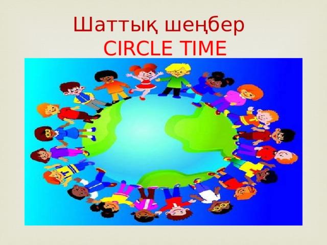 Шаттық шеңбер  CIRCLE TIME
