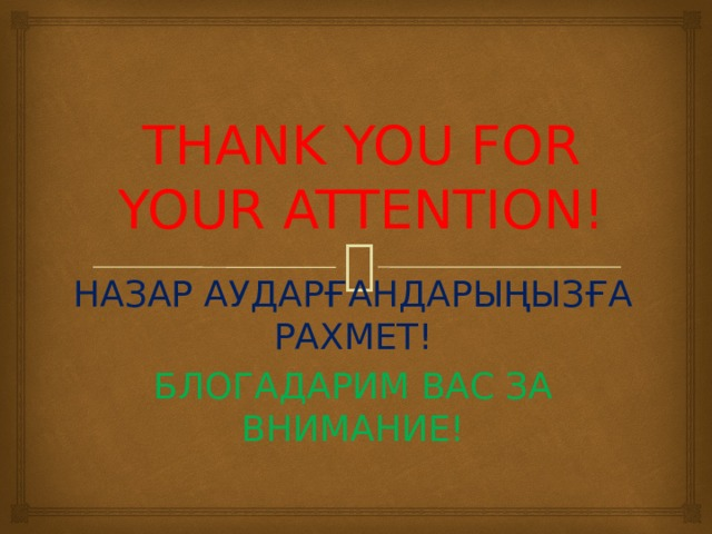 THANK YOU FOR YOUR ATTENTION! НАЗАР АУДАРҒАНДАРЫҢЫЗҒА РАХМЕТ! БЛОГАДАРИМ ВАС ЗА ВНИМАНИЕ!